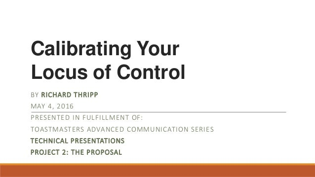 Calibrating Your Locus of Control BY RICHARD THRIPP MAY 4, 2016 PRESENTED IN FULFILLMENT OF: TOASTMASTERS ADVANCED COMMUNI...