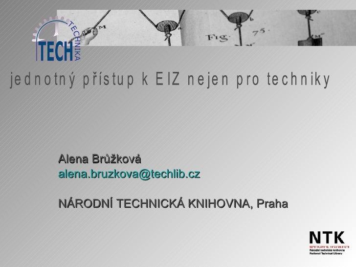 Alena Brůžková alena . bruzkova @ techlib . cz NÁRODNÍ TECHNICKÁ KNIHOVNA, Praha jednotný přístup k EIZ nejen pro techniky