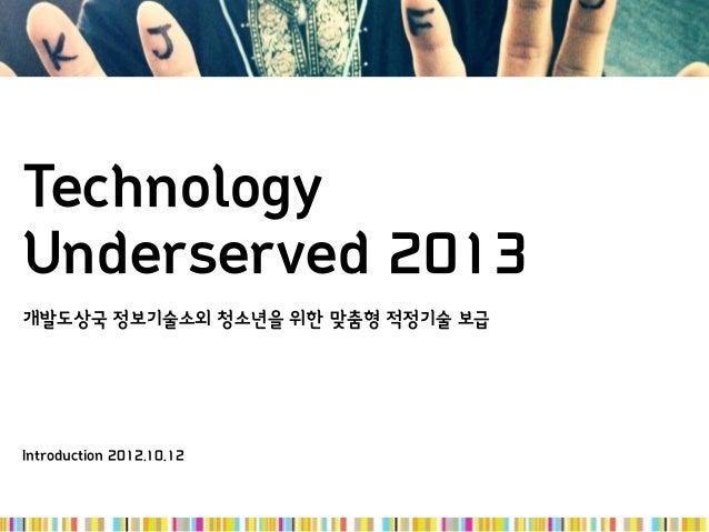 TechnologyUnderserved 2013개발도상국 정보기술소외 청소년을 위한 맞춤형 적정기술 보급Introduction 2012.10.12