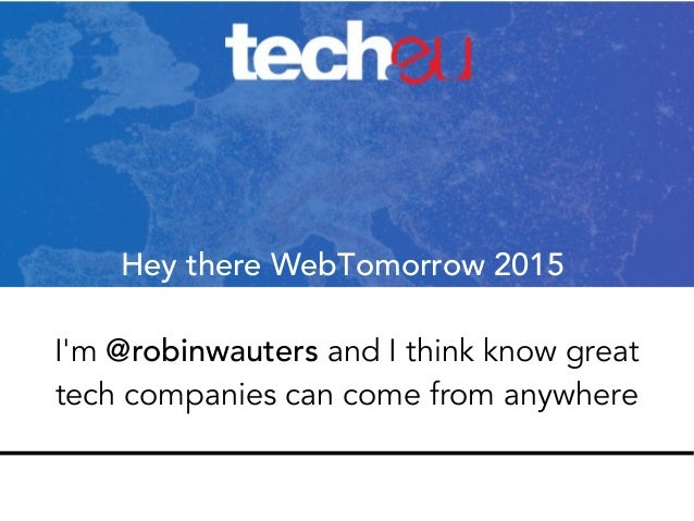 Hey there WebTomorrow 2015 I'm @robinwauters and I think know great tech companies can come from anywhere