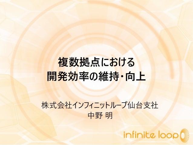 複数拠点における 開発効率の維持・向上 株式会社インフィニットループ仙台支社 中野 明