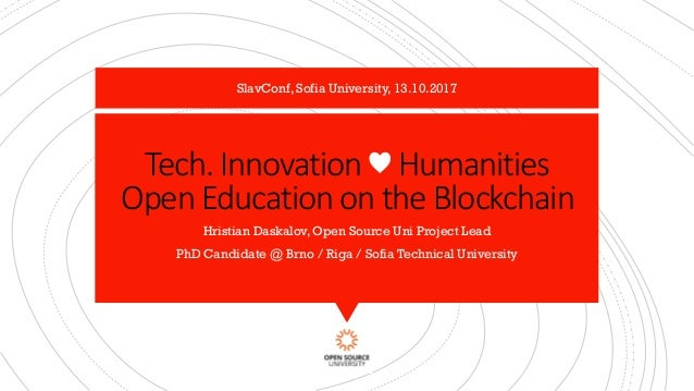 Tech. Innovation ♥ Humanities Open Education on the Blockchain Hristian Daskalov, Open Source Uni Project Lead PhD Candida...