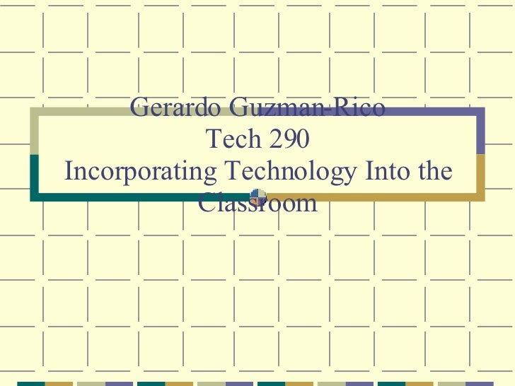 Gerardo Guzman-Rico Tech 290 Incorporating Technology Into the Classroom