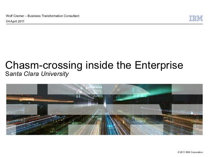Chasm-crossing inside the Enterprise S anta Clara University Wolf Cramer – Business Transformation Consultant 04 April 2011