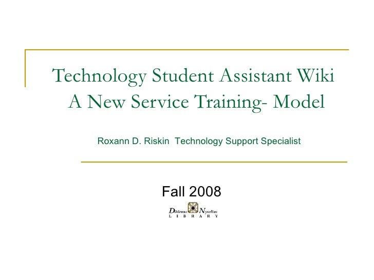 Technology Student Assistant Wiki   A New Service Training- Model Fall 2008 Roxann D. Riskin  Technology Support Specialist