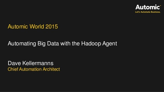 Automic World 2015 Automating Big Data with the Hadoop Agent Dave Kellermanns Chief Automation Architect
