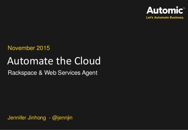 Automate the Cloud November 2015 Rackspace & Web Services Agent Jennifer Jinhong - @jennjin