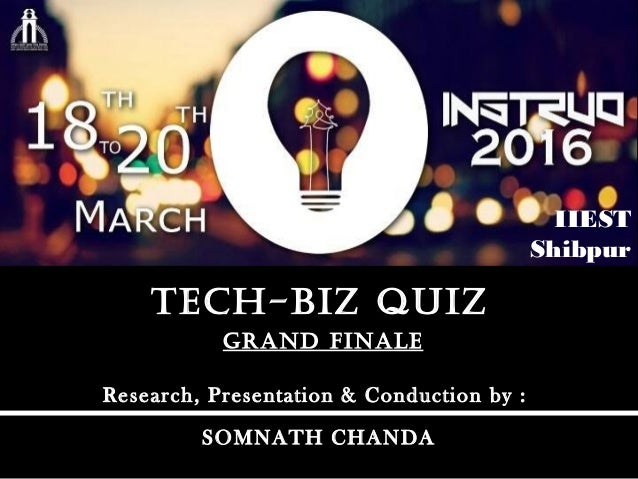 GRAND FINALEGRAND FINALE TEch-bIz quIzTEch-bIz quIz Research, Presentation & Conduction by : SOMNATH CHANDA IIEST Shibpur
