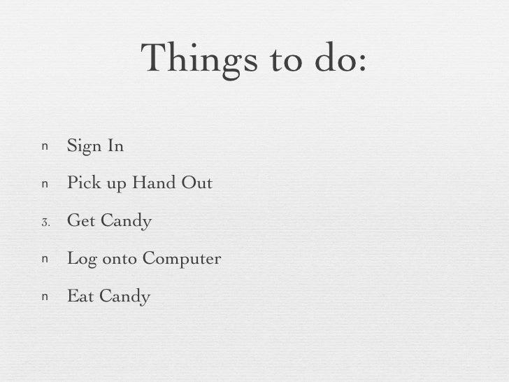 Things to do: <ul><li>Sign In </li></ul><ul><li>Pick up Hand Out </li></ul><ul><li>Get Candy </li></ul><ul><li>Log onto Co...