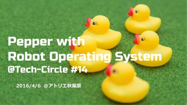 PepperでROS開発をはじめよう 〜ハンズオン編〜 Tech-Circle #14 in アトリエ秋葉原 2016 / 4 / 6 2016/4/6 @アトリエ秋葉原
