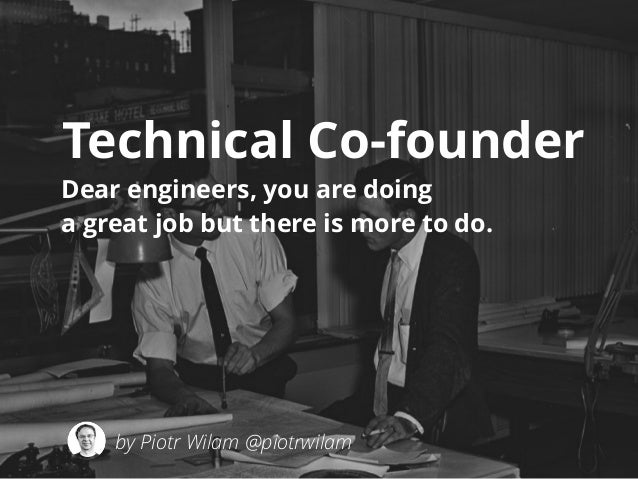 Technical Co-founder  Dear engineers, you are doing  a great job but there is more to do.  by Piotr Wilam @piotrwilam