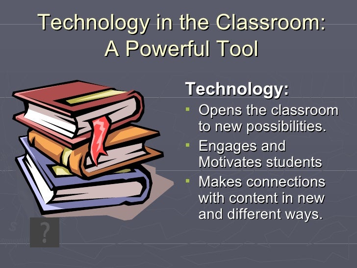 Technology in the Classroom: A Powerful Tool <ul><li>Technology: </li></ul><ul><li>Opens the classroom to new possibilitie...