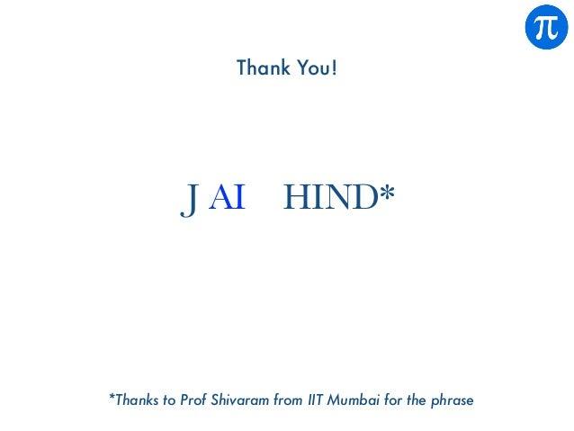 Thank You! *Thanks to Prof Shivaram from IIT Mumbai for the phrase J AI HIND*