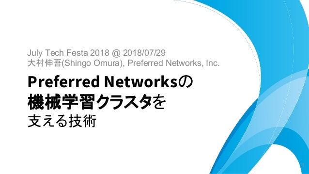 July Tech Festa 2018 @ 2018/07/29 大村伸吾(Shingo Omura), Preferred Networks, Inc. Preferred Networksの 機械学習クラスタを 支える技術 1