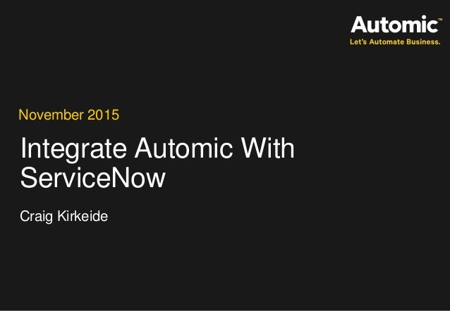 Integrate Automic With ServiceNow November 2015 Craig Kirkeide