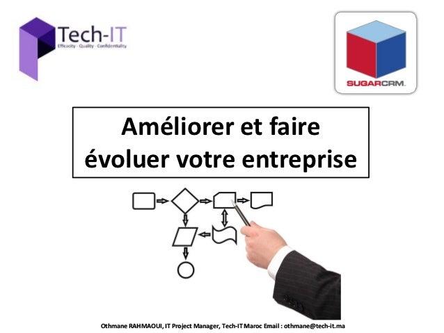 Améliorer et faireévoluer votre entreprise Othmane RAHMAOUI, IT Project Manager, Tech-IT Maroc Email : othmane@tech-it.ma