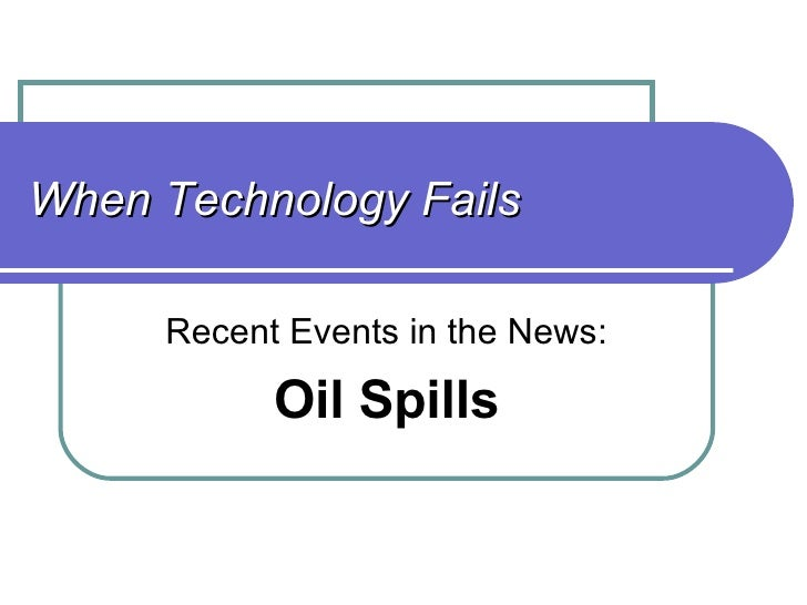 When Technology Fails Recent Events in the News: Oil Spills