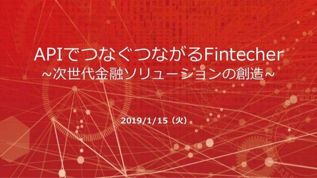 APIでつなぐつながるFintecher ~次世代金融ソリューションの創造~ 2019/1/15(火)
