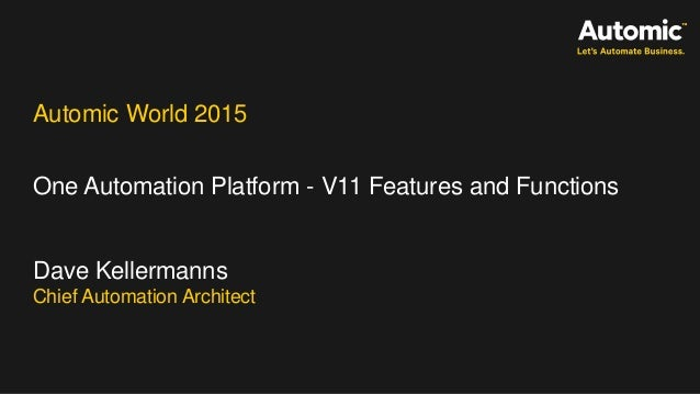 Automic World 2015 One Automation Platform - V11 Features and Functions Dave Kellermanns Chief Automation Architect