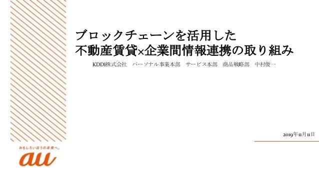 ブロックチェーンを活用した 不動産賃貸×企業間情報連携の取り組み KDDI株式会社 パーソナル事業本部 サービス本部 商品戦略部 中村俊一 2019年11月11日