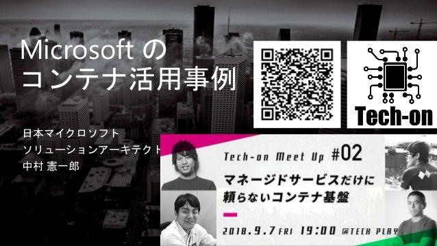 Microsoft の コンテナ活用事例 日本マイクロソフト ソリューションアーキテクト 中村 憲一郎