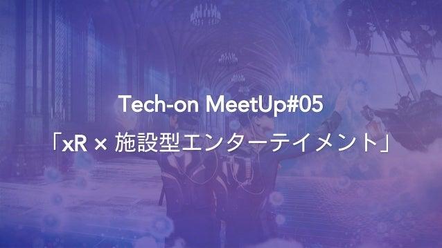 Tech-on MeetUp#05 「xR × 施設型エンターテイメント」