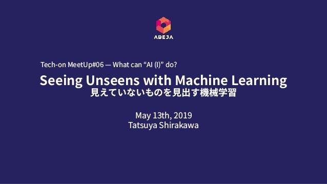 "May 13th, 2019 Tatsuya Shirakawa Seeing Unseens with Machine Learning ⾒えていないものを⾒出す機械学習 Tech-on MeetUp#06 — What can ""AI (..."