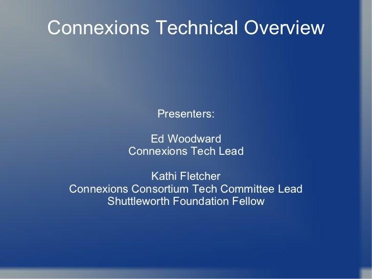 Connexions Technical Overview Presenters: Ed Woodward Connexions Tech Lead Kathi Fletcher Connexions Consortium Tech Commi...