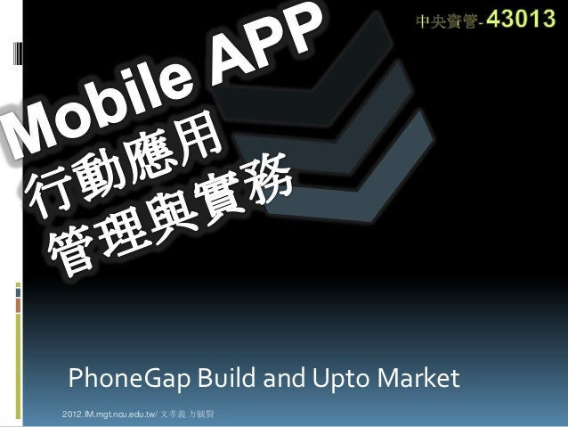 PhoneGap Build and Upto Market2012.IM.mgt.ncu.edu.tw/ 文孝義 方毓賢