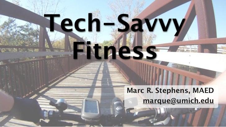 Tech-Savvy  Fitness     Marc R. Stephens, MAED         marque@umich.edu                          1