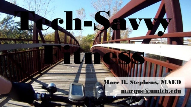 Tech-Savvy Fitness Marc R. Stephens, MAED marque@umich.edu 1 1