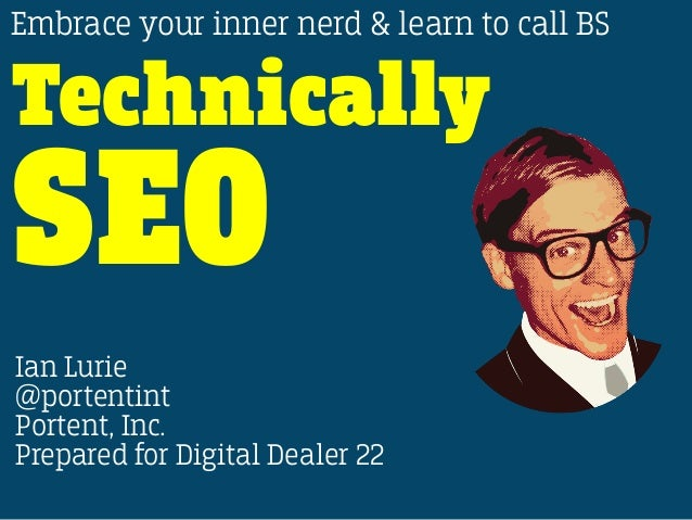@PORTENTINT #DD22 Technically SEO Embrace your inner nerd & learn to call BS Ian Lurie @portentint Portent, Inc. Prepared ...