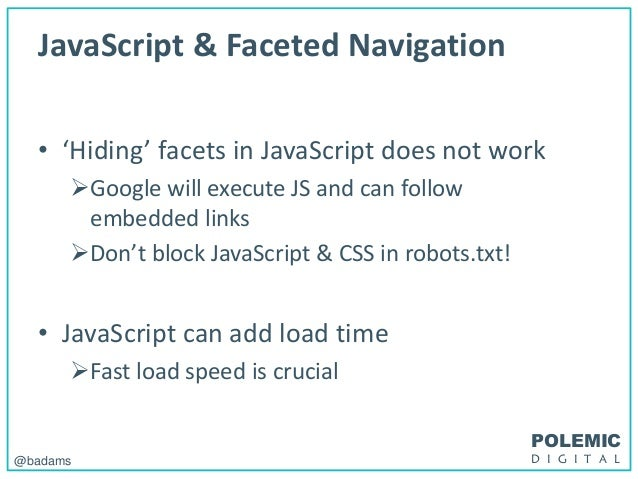 POLEMIC D I G I T A L@badams JavaScript & Faceted Navigation • 'Hiding' facets in JavaScript does not work Google will ex...