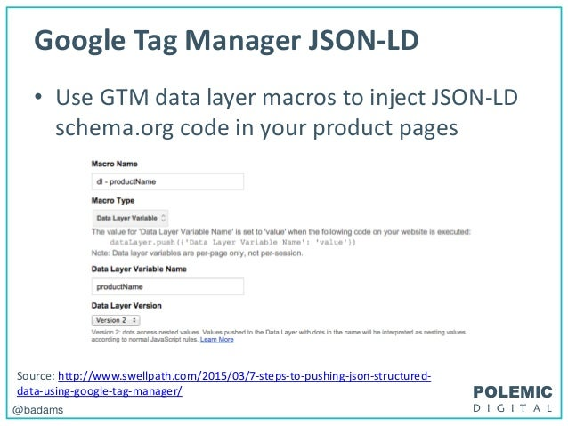 POLEMIC D I G I T A L@badams Google Tag Manager JSON-LD • Use GTM data layer macros to inject JSON-LD schema.org code in y...