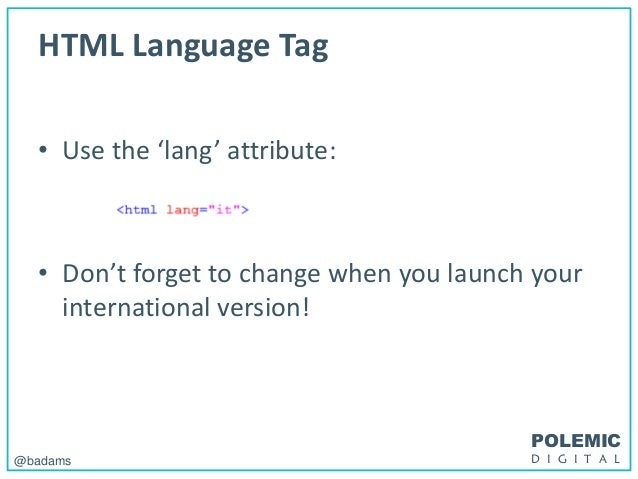POLEMIC D I G I T A L@badams HTML Language Tag • Use the 'lang' attribute: • Don't forget to change when you launch your i...
