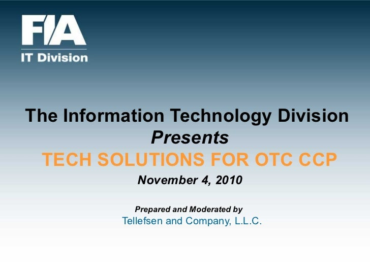 The Information Technology Division  Presents TECH SOLUTIONS FOR OTC CCP   November 4, 2010   Prepared and Moderated by   ...