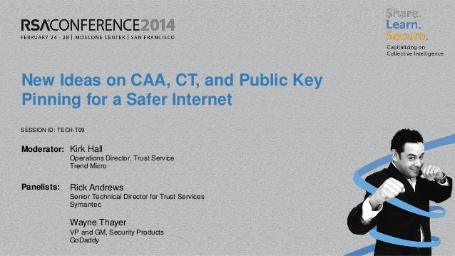 SESSION ID: Moderator: Panelists: New Ideas on CAA, CT, and Public Key Pinning for a Safer Internet TECH-T09 Kirk Hall Ope...