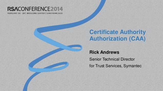 Certificate Authority Authorization (CAA) Rick Andrews Senior Technical Director for Trust Services, Symantec