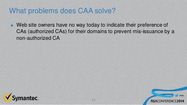 #RSAC What problems does CAA solve? 17  Web site owners have no way today to indicate their preference of CAs (authorized...