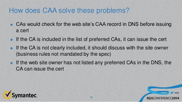 #RSAC How does CAA solve these problems?  CAs would check for the web site's CAA record in DNS before issuing a cert  If...
