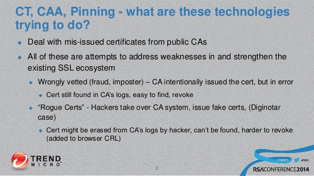 #RSAC CT, CAA, Pinning - what are these technologies trying to do?  Deal with mis-issued certificates from public CAs  A...