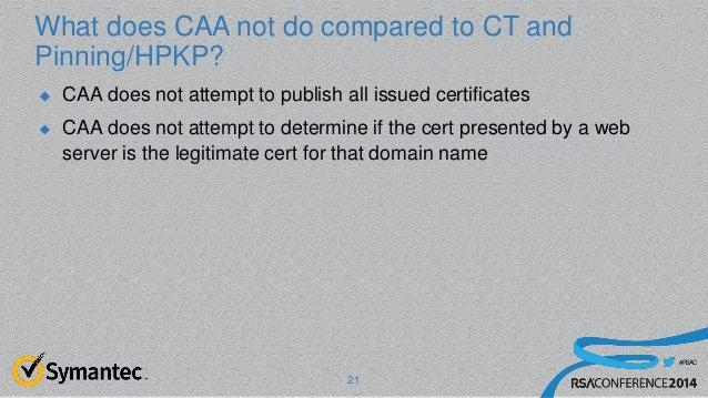 #RSAC What does CAA not do compared to CT and Pinning/HPKP?  CAA does not attempt to publish all issued certificates  CA...