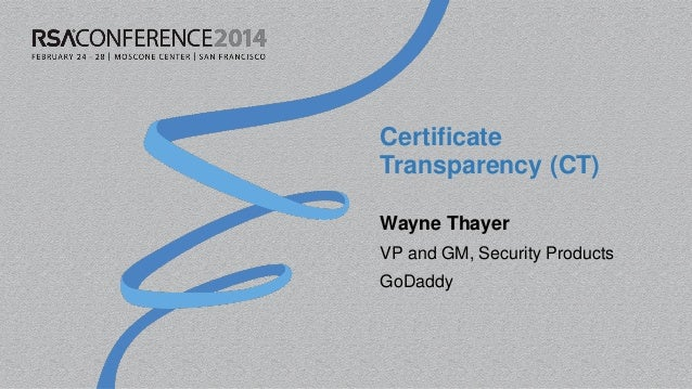 Certificate Transparency (CT) Wayne Thayer VP and GM, Security Products GoDaddy
