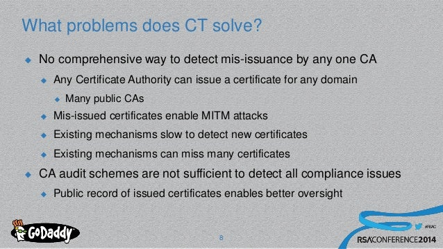 #RSAC What problems does CT solve?  No comprehensive way to detect mis-issuance by any one CA  Any Certificate Authority...
