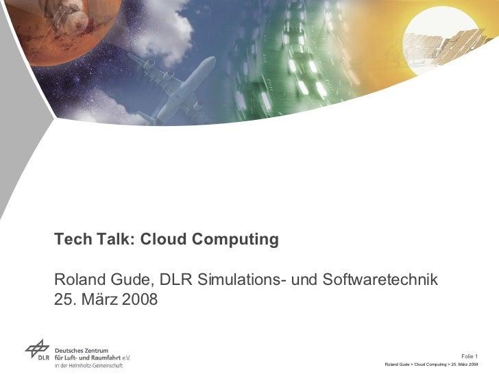 Tech Talk: Cloud Computing Roland Gude, DLR Simulations- und Softwaretechnik 25. März 2008