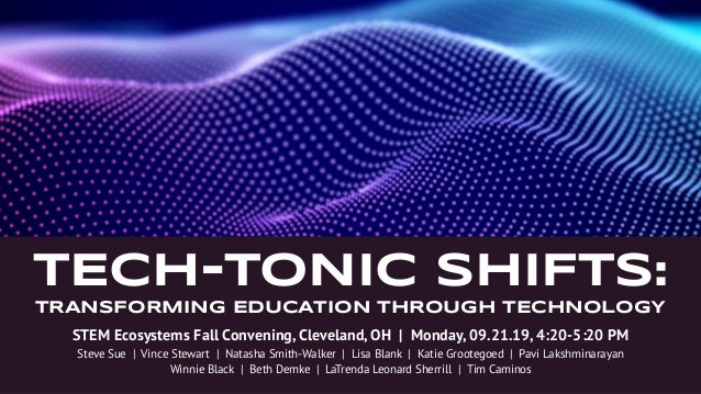 TECH-TONIC shiFts: TRANSFORMING EDUCATION THROUGH TECHNOLOGY STEM Ecosystems Fall Convening, Cleveland, OH   Monday, 09.21...