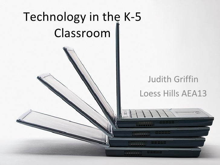 Technology in the K-5 Classroom Judith Griffin Loess Hills AEA13