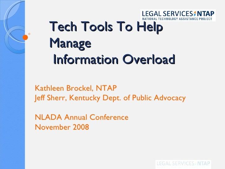 Tech Tools To Help Manage  Information Overload Kathleen Brockel, NTAP Jeff Sherr, Kentucky Dept. of Public Advocacy NLADA...