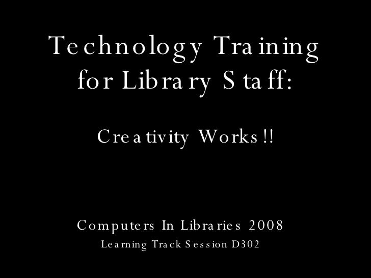Technology Training for Library Staff: Computers In Libraries 2008 Learning Track Session D302 Creativity Works!!