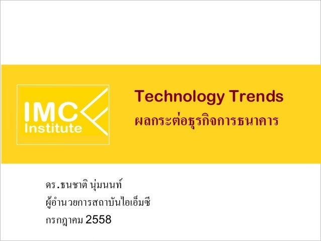 Technology Trends ผลกระต่อธุรกิจการธนาคาร ดร.ธนชาติ นุ่มนนท์ ผู้อำนวยการสถาบันไอเอ็มซี กรกฎาคม2558